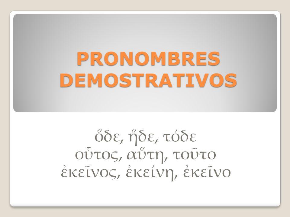 PRONOMBRES DEMOSTRATIVOS δε, δε, τόδε οτος, ατη, τοτο κενος, κείνη, κενο