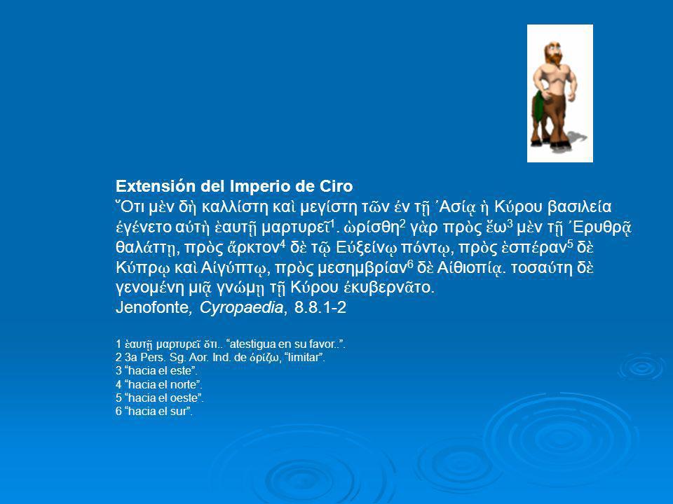 Extensión del Imperio de Ciro Oτι μ ν δ καλλ στη κα μεγ στη τ ν ν τ Ασ Κ ρου βασιλε α γ νετο α τ αυτ μαρτυρε 1. ρ σθη 2 γ ρ πρ ς ω 3 μ ν τ Eρυθρ θαλ τ