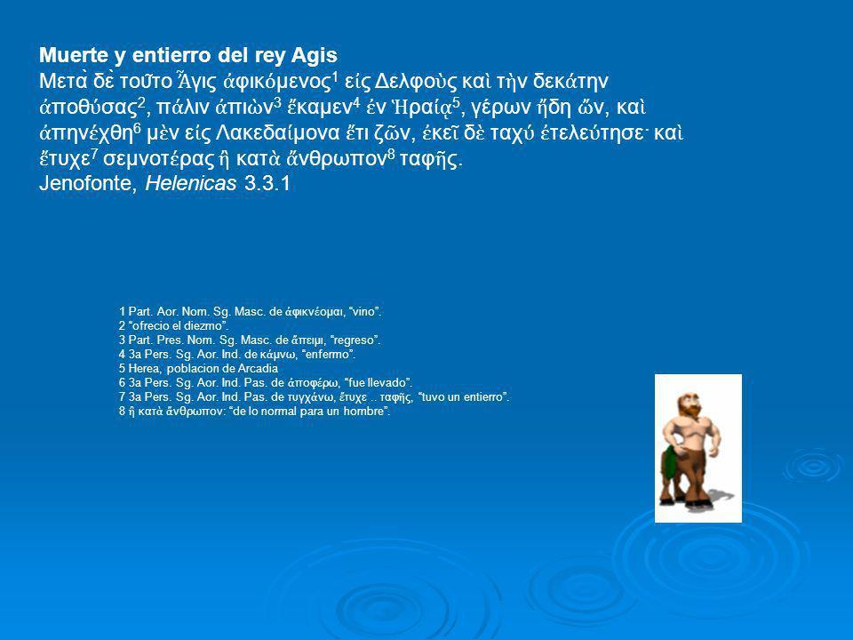 Muerte y entierro del rey Agis Μετὰ δὲ του ͂ το γις φικ μενος 1 ε ς Δελφο ς κα τ ν δεκ την ποθ σας 2, π λιν πι ν 3 καμεν 4 ν ρα 5, γέρων δη ν, κα π