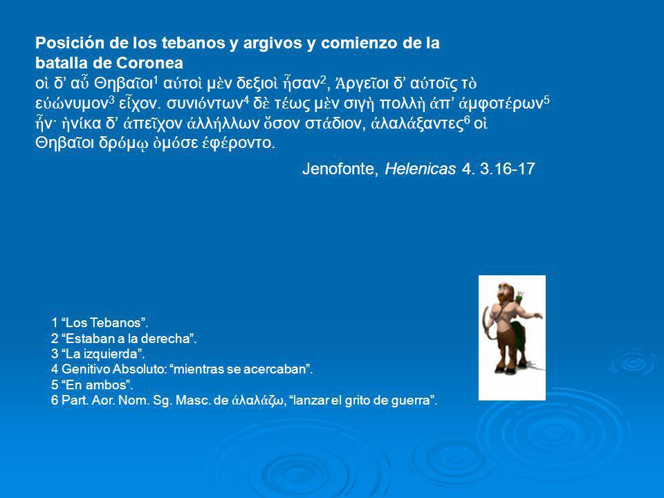 Posición de los tebanos y argivos y comienzo de la batalla de Coronea ο δ α Θηβα οι 1 α το μ ν δεξιο σαν 2, ργε οι δ α το ς τ ε νυμον 3 ε χον. συνι ντ