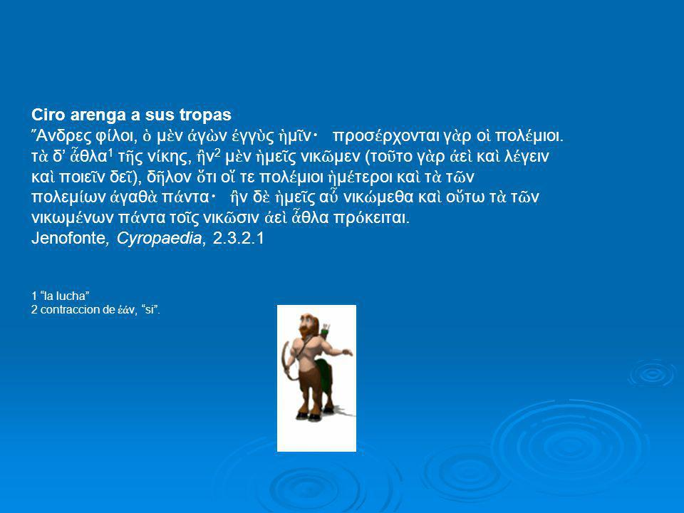 Ciro arenga a sus tropas Ανδρες φ λοι, μ ν γ ν γγ ς μ ν προσ ρχονται γ ρ ο πολ μιοι. τ δ θλα 1 τ ς ν κης, ν 2 μ ν με ς νικ μεν (το το γ ρ ε κα λ γειν