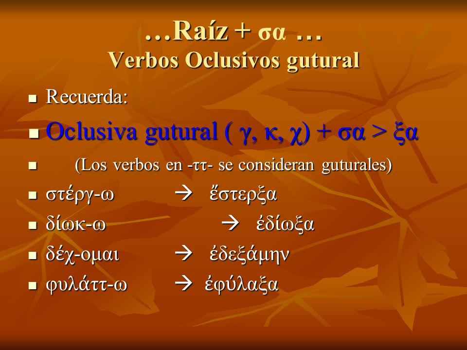 …Raíz + … Verbos Oclusivos gutural …Raíz + σα … Verbos Oclusivos gutural Recuerda: Recuerda: Oclusiva gutural ( γ, κ, χ) + σα > ξα Oclusiva gutural ( γ, κ, χ) + σα > ξα (Los verbos en -ττ- se consideran guturales) (Los verbos en -ττ- se consideran guturales) στ ργ-ω στερξα στ ργ-ω στερξα δ ωκ-ω δ ωξα δ ωκ-ω δ ωξα δ χ-ομαι δεξ μην δ χ-ομαι δεξ μην φυλ ττ-ω φ λαξα φυλ ττ-ω φ λαξα