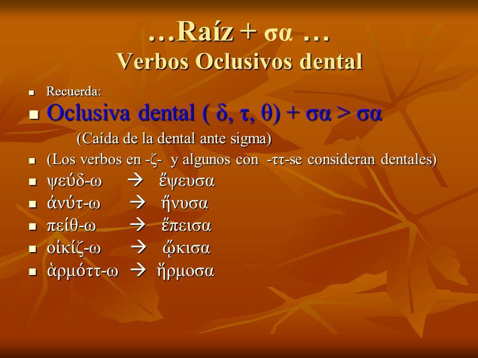 …Raíz + … Verbos Oclusivos dental …Raíz + σα … Verbos Oclusivos dental Recuerda: Recuerda: Oclusiva dental ( δ, τ, θ) + σα > σα (Caída de la dental ante sigma) Oclusiva dental ( δ, τ, θ) + σα > σα (Caída de la dental ante sigma) (Los verbos en -ζ- y algunos con -ττ-se consideran dentales) (Los verbos en -ζ- y algunos con -ττ-se consideran dentales) ψε δ-ω ψευσα ψε δ-ω ψευσα ν τ-ω νυσα ν τ-ω νυσα πε θ-ω πεισα πε θ-ω πεισα ο κ ζ-ω κισα ο κ ζ-ω κισα ρμ ττ-ω ρμοσα ρμ ττ-ω ρμοσα