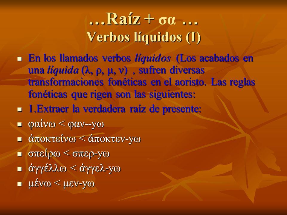 …Raíz + … Verbos líquidos (I) …Raíz + σα … Verbos líquidos (I) En los llamados verbos líquidos (Los acabados en una líquida (λ, ρ, μ, ν), sufren diversas transformaciones fonéticas en el aoristo.