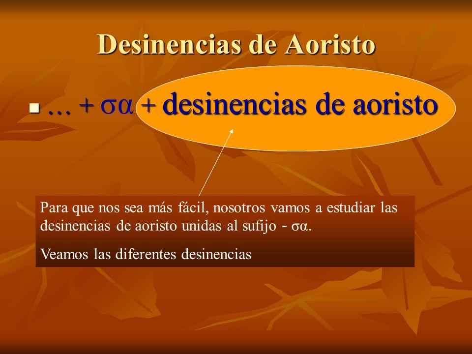 Desinencias de Aoristo … + + desinencias de aoristo … + σα + desinencias de aoristo Para que nos sea más fácil, nosotros vamos a estudiar las desinencias de aoristo unidas al sufijo - σα.