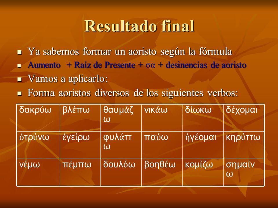 Resultado final Ya sabemos formar un aoristo según la fórmula Ya sabemos formar un aoristo según la fórmula Aumento + Raíz de Presente + + desinencias