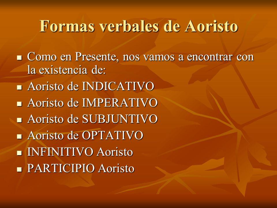 Formas verbales de Aoristo Como en Presente, nos vamos a encontrar con la existencia de: Como en Presente, nos vamos a encontrar con la existencia de: Aoristo de INDICATIVO Aoristo de INDICATIVO Aoristo de IMPERATIVO Aoristo de IMPERATIVO Aoristo de SUBJUNTIVO Aoristo de SUBJUNTIVO Aoristo de OPTATIVO Aoristo de OPTATIVO INFINITIVO Aoristo INFINITIVO Aoristo PARTICIPIO Aoristo PARTICIPIO Aoristo