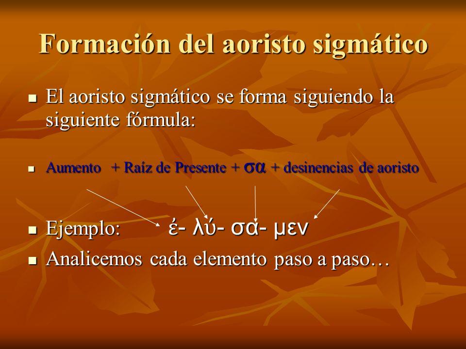 Formación del aoristo sigmático El aoristo sigmático se forma siguiendo la siguiente fórmula: El aoristo sigmático se forma siguiendo la siguiente fórmula: Aumento + Raíz de Presente + σα + desinencias de aoristo Aumento + Raíz de Presente + σα + desinencias de aoristo Ejemplo: - λ - σα- μεν Ejemplo: - λ - σα- μεν Analicemos cada elemento paso a paso… Analicemos cada elemento paso a paso…