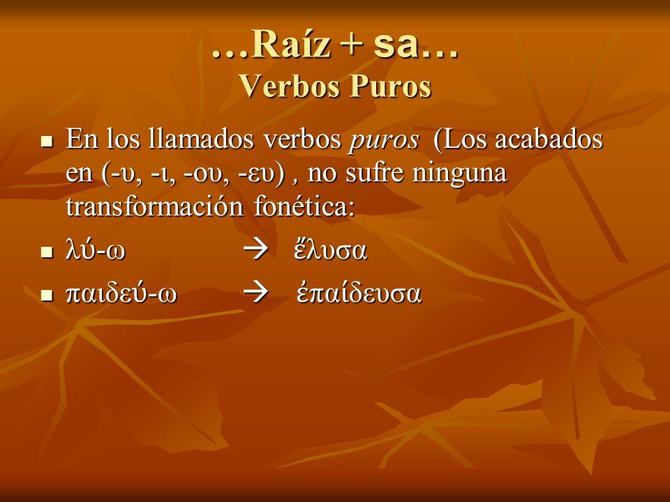 …Raíz + sa… Verbos Puros En los llamados verbos puros (Los acabados en (-υ, -ι, -ου, -ευ), no sufre ninguna transformación fonética: En los llamados verbos puros (Los acabados en (-υ, -ι, -ου, -ευ), no sufre ninguna transformación fonética: λ -ω λυσα λ -ω λυσα παιδε -ω πα δευσα παιδε -ω πα δευσα