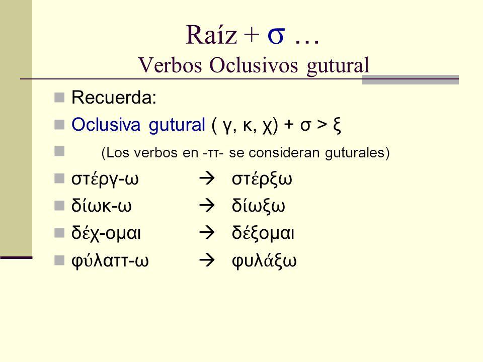 Raíz + σ … Verbos Oclusivos gutural Recuerda: Oclusiva gutural ( γ, κ, χ) + σ > ξ (Los verbos en -ττ- se consideran guturales) στ ργ-ω στ ρξω δ ωκ-ω δ ωξω δ χ-ομαι δ ξομαι φ λαττ-ω φυλ ξω