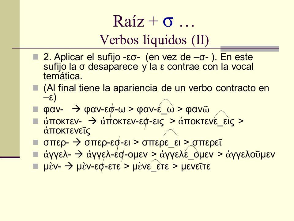 Raíz + σ … Verbos líquidos (II) 2. Aplicar el sufijo -εσ- (en vez de –σ- ). En este sufijo la σ desaparece y la ε contrae con la vocal temática. (Al f