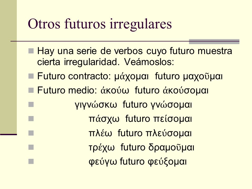 Otros futuros irregulares Hay una serie de verbos cuyo futuro muestra cierta irregularidad. Veámoslos: Futuro contracto: μ χομαι futuro μαχο μαι Futur