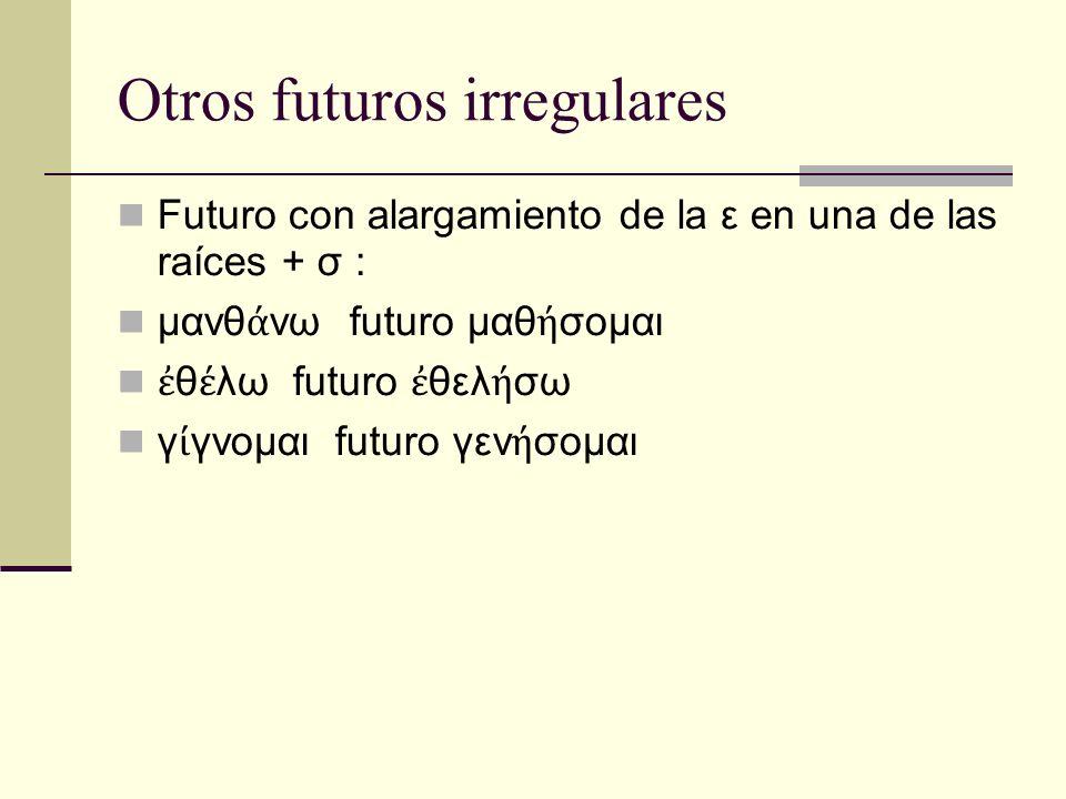 Otros futuros irregulares Futuro con alargamiento de la ε en una de las raíces + σ : μανθ νω futuro μαθ σομαι θ λω futuro θελ σω γ γνομαι futuro γεν σομαι