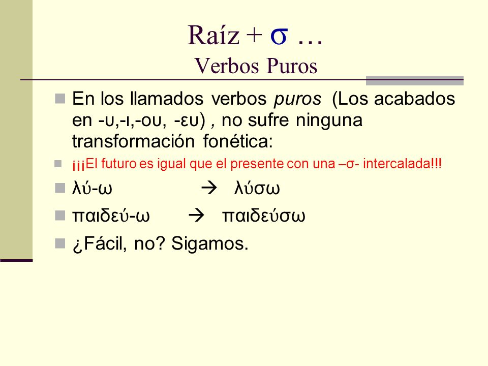 Raíz + σ … Verbos Puros En los llamados verbos puros (Los acabados en -υ,-ι,-ου, -ευ), no sufre ninguna transformación fonética: ¡¡¡El futuro es igual que el presente con una –σ- intercalada!!.