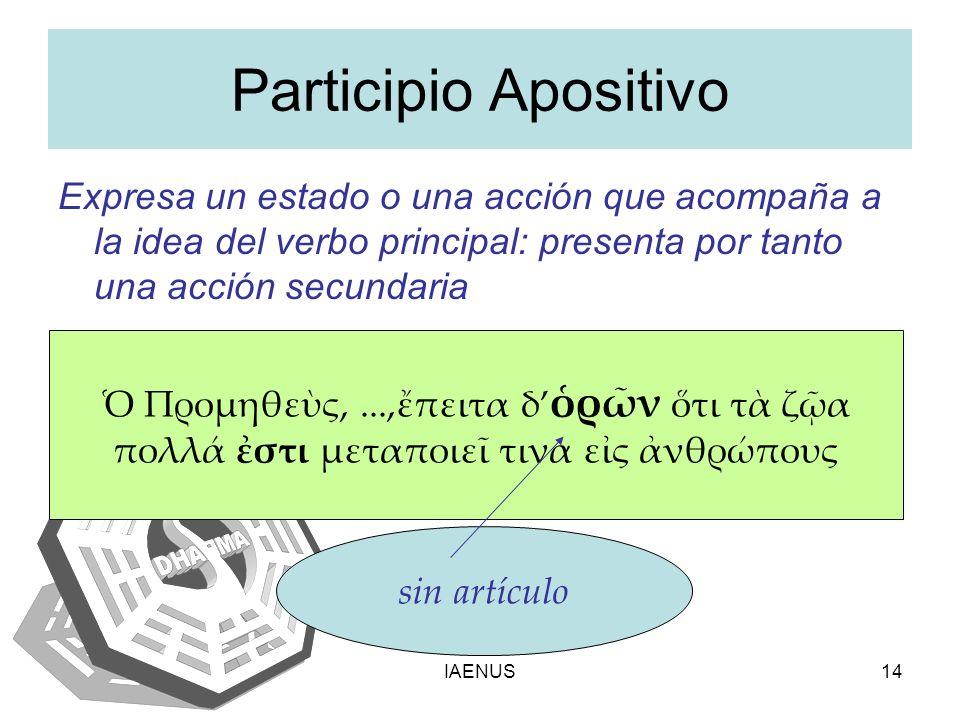 IAENUS14 Participio Apositivo Expresa un estado o una acción que acompaña a la idea del verbo principal: presenta por tanto una acción secundaria Προμ