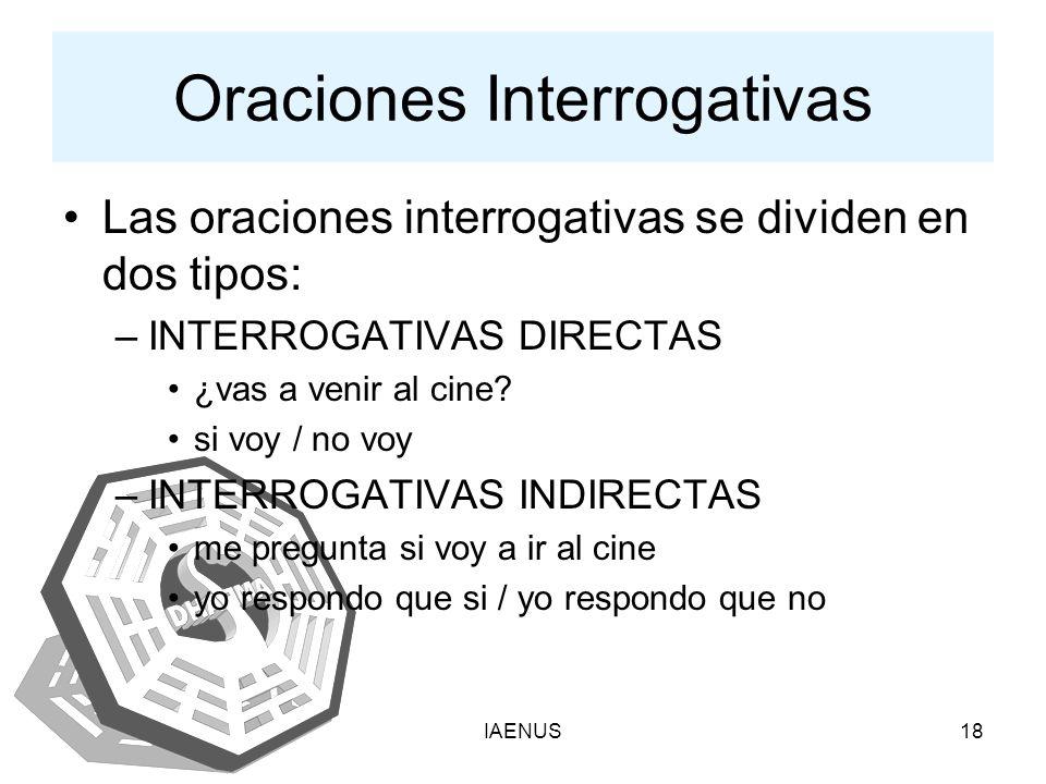 IAENUS18 Oraciones Interrogativas Las oraciones interrogativas se dividen en dos tipos: –INTERROGATIVAS DIRECTAS ¿vas a venir al cine? si voy / no voy