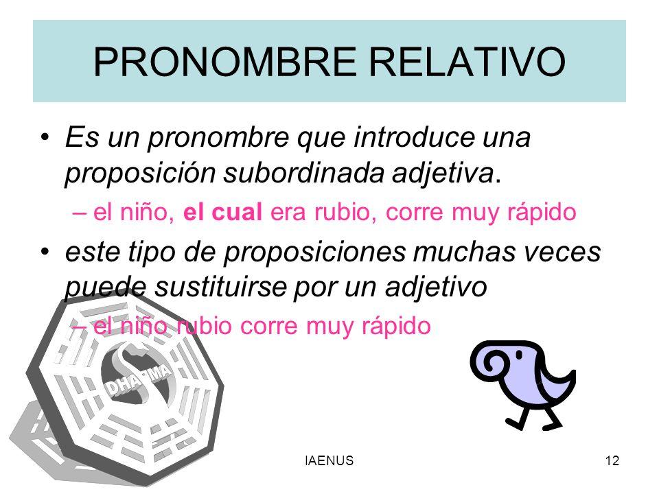 IAENUS12 PRONOMBRE RELATIVO Es un pronombre que introduce una proposición subordinada adjetiva. –el niño, el cual era rubio, corre muy rápido este tip