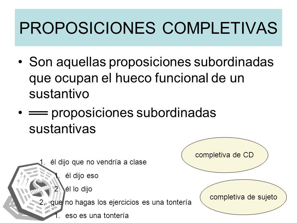 PROPOSICIONES COMPLETIVAS Son aquellas proposiciones subordinadas que ocupan el hueco funcional de un sustantivo proposiciones subordinadas sustantiva