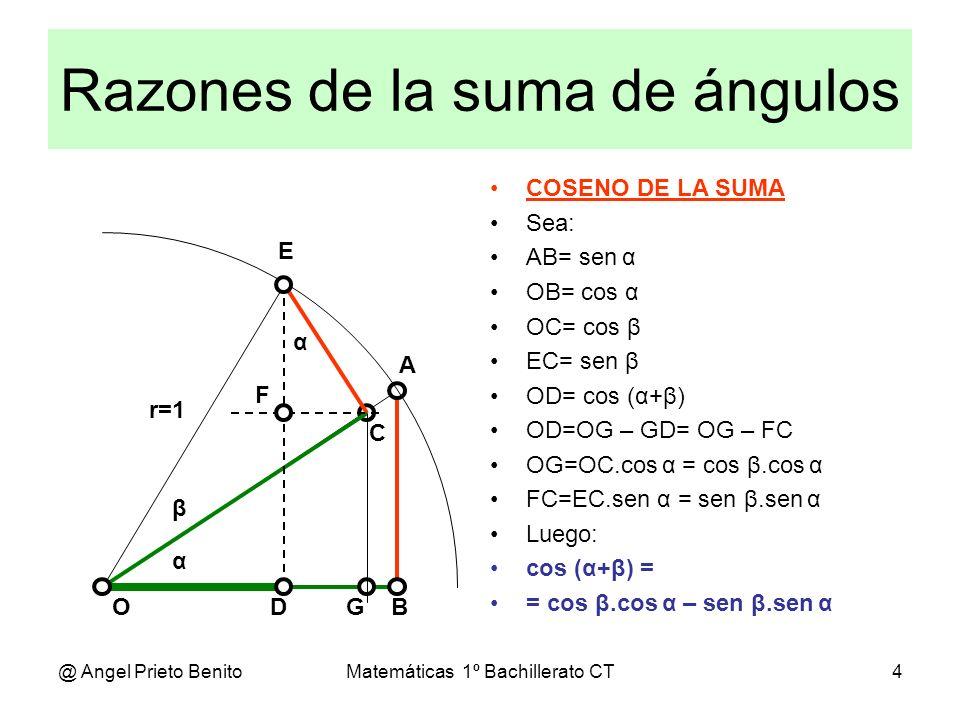 @ Angel Prieto BenitoMatemáticas 1º Bachillerato CT5 Razones de la suma de ángulos TANGENTE DE LA SUMA Tenemos por un lado: sen (α+β) = sen β.cos α + cos β.sen α Y también: cos (α+β) = cos β.cos α – sen β.sen α Calculamos la tangente de la suma: sen β.cos α + cos β.sen α tg (α+β) = --------------------------------------- cos β.cos α – sen β.sen α Dividiendo todo entre cos β.cos α: tg α + tg β tg (α+β) = ----------------------- 1 – tg α.
