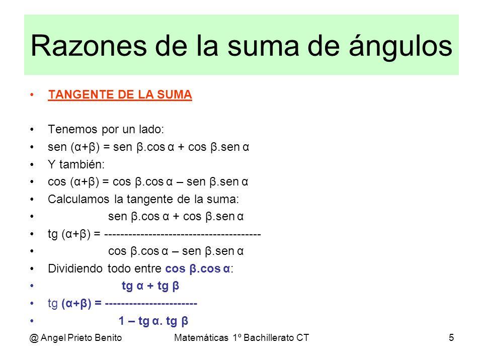 @ Angel Prieto BenitoMatemáticas 1º Bachillerato CT6 Razones de la diferencia SENO, COSENO Y TANGENTE DE LA DIFERENCIA DE ÁNGULOS Teníamos: sen (α+β) = sen β.cos α + cos β.sen α cos (α+β) = cos β.cos α – sen β.sen α tg α + tg β tg (α+β) = ----------------------- 1 – tg α.