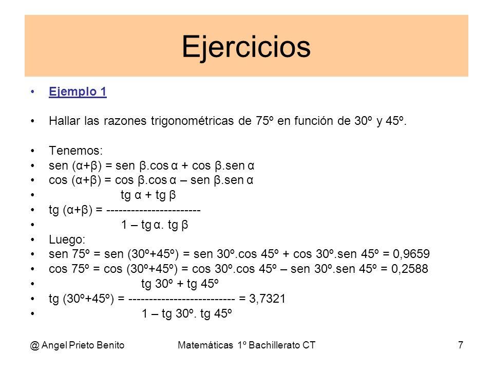 @ Angel Prieto BenitoMatemáticas 1º Bachillerato CT7 Ejercicios Ejemplo 1 Hallar las razones trigonométricas de 75º en función de 30º y 45º. Tenemos: