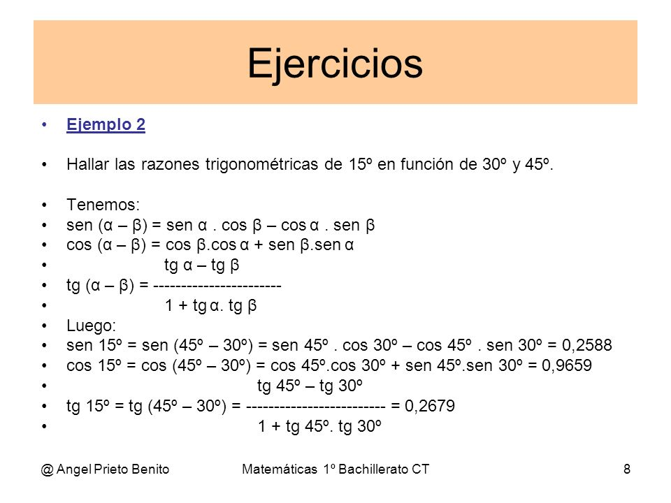 @ Angel Prieto BenitoMatemáticas 1º Bachillerato CT8 Ejercicios Ejemplo 2 Hallar las razones trigonométricas de 15º en función de 30º y 45º. Tenemos: