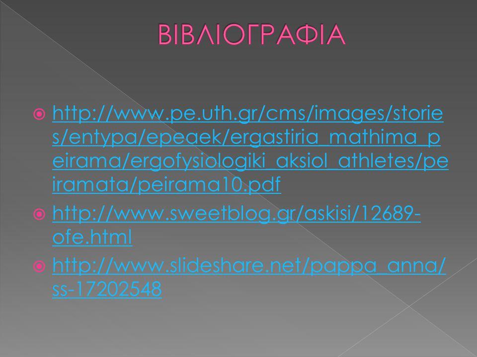  http://www.pe.uth.gr/cms/images/storie s/entypa/epeaek/ergastiria_mathima_p eirama/ergofysiologiki_aksiol_athletes/pe iramata/peirama10.pdf http://www.pe.uth.gr/cms/images/storie s/entypa/epeaek/ergastiria_mathima_p eirama/ergofysiologiki_aksiol_athletes/pe iramata/peirama10.pdf  http://www.sweetblog.gr/askisi/12689- ofe.html http://www.sweetblog.gr/askisi/12689- ofe.html  http://www.slideshare.net/pappa_anna/ ss-17202548 http://www.slideshare.net/pappa_anna/ ss-17202548