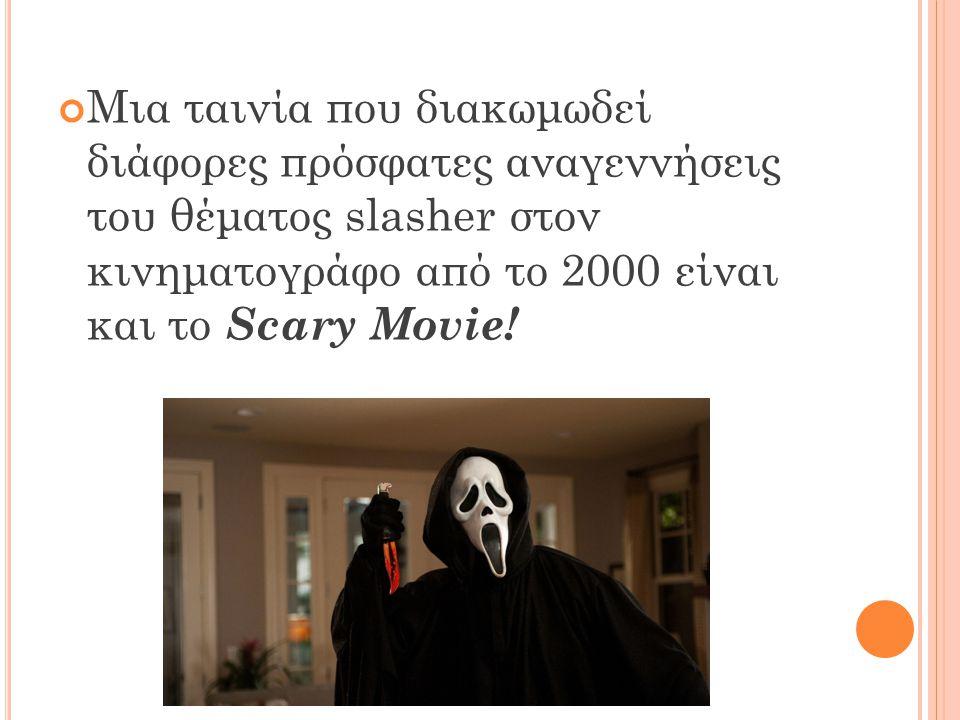 Μια ταινία που διακωμωδεί διάφορες πρόσφατες αναγεννήσεις του θέματος slasher στον κινηματογράφο από το 2000 είναι και το Scary Movie!