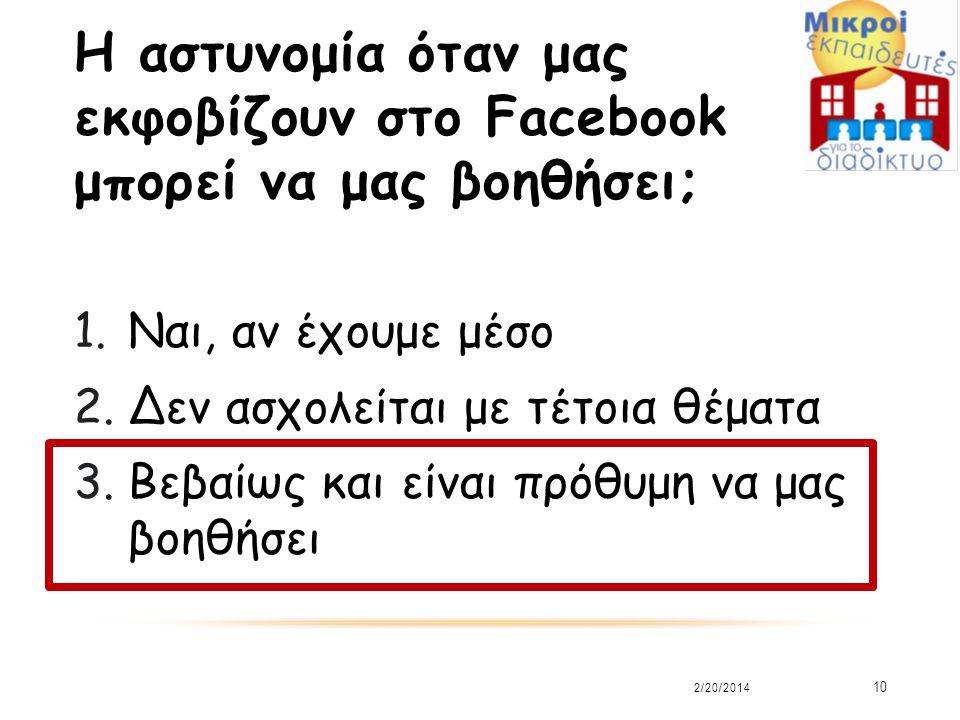 Η αστυνομία όταν μας εκφοβίζουν στο Facebook μπορεί να μας βοηθήσει; 1.Ναι, αν έχουμε μέσο 2.Δεν ασχολείται με τέτοια θέματα 3.Βεβαίως και είναι πρόθυμη να μας βοηθήσει 2/20/2014 10