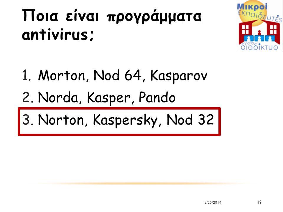 Ποια είναι προγράμματα antivirus; 1.Morton, Nod 64, Kasparov 2.Norda, Kasper, Pando 3.Norton, Kaspersky, Nod 32 2/20/2014 19