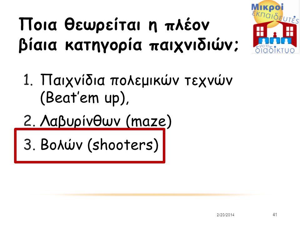 Ποια θεωρείται η πλέον βίαια κατηγορία παιχνιδιών; 1.Παιχνίδια πολεμικών τεχνών (Beat'em up), 2.Λαβυρίνθων (maze) 3.Βολών (shooters) 2/20/2014 41
