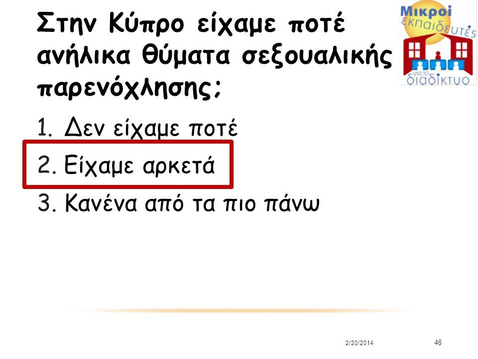 Στην Κύπρο είχαμε ποτέ ανήλικα θύματα σεξουαλικής παρενόχλησης; 1.Δεν είχαμε ποτέ 2.Είχαμε αρκετά 3.Κανένα από τα πιο πάνω 2/20/2014 46