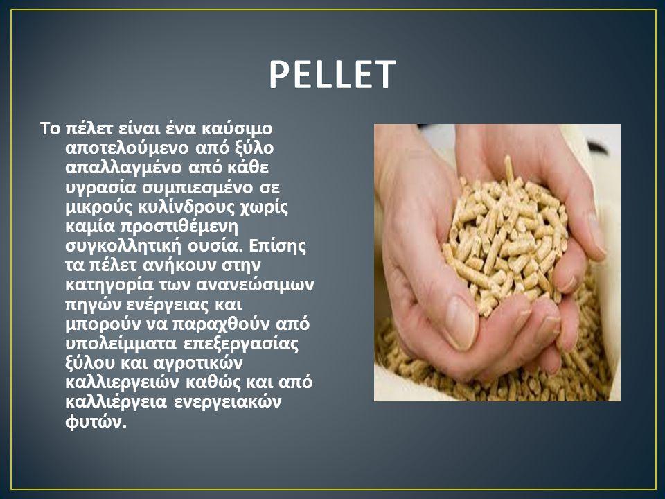 Το πέλετ είναι ένα καύσιμο αποτελούμενο από ξύλο απαλλαγμένο από κάθε υγρασία συμπιεσμένο σε μικρούς κυλίνδρους χωρίς καμία προστιθέμενη συγκολλητική