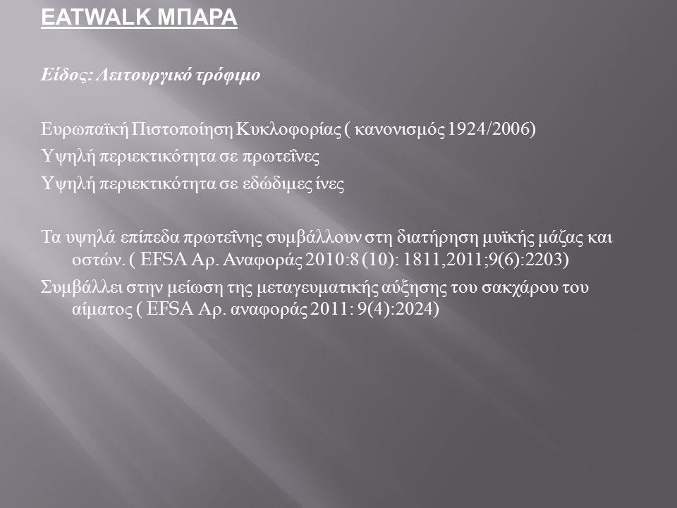 EATWALK ΜΠΑΡΑ Είδος : Λειτουργικό τρόφιμο Ευρωπαϊκή Πιστοποίηση Κυκλοφορίας ( κανονισμός 1924/2006) Υψηλή περιεκτικότητα σε πρωτεΐνες Υψηλή περιεκτικό
