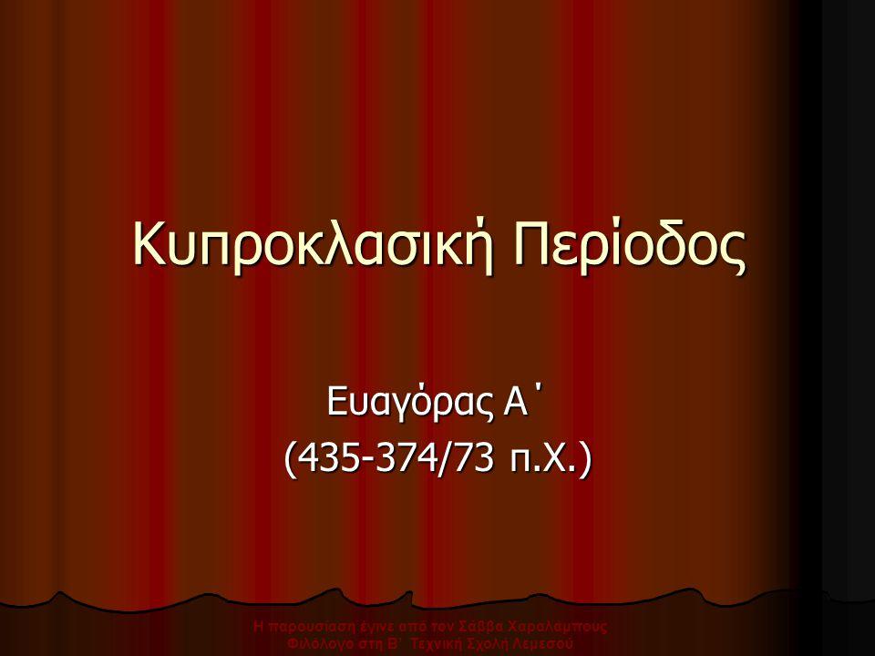 Κυπροκλασική Περίοδος Ευαγόρας Α΄ (435-374/73 π.Χ.) Η παρουσίαση έγινε από τον Σάββα Χαραλάμπους Φιλόλογο στη Β' Τεχνική Σχολή Λεμεσού