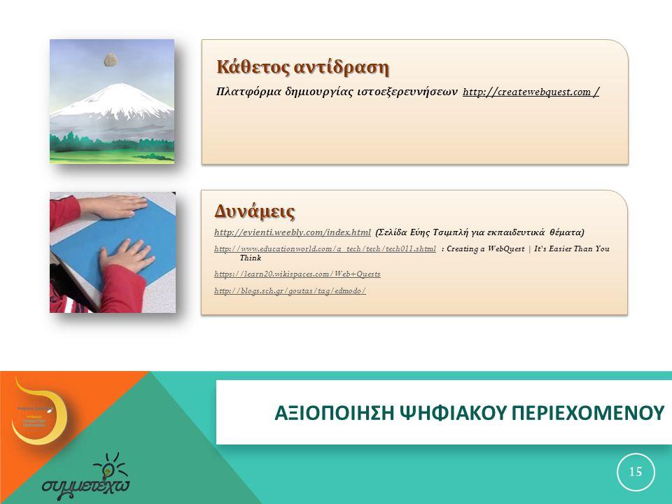 ΑΞΙΟΠΟΙΗΣΗ ΨΗΦΙΑΚΟΥ ΠΕΡΙΕΧΟΜΕΝΟΥ Κάθετος αντίδραση Πλατφόρμα δημιουργίας ιστοεξερευνήσεων http://createwebquest.com / 15 Δυνάμεις http://evienti.weebly.com/index.htmlhttp://evienti.weebly.com/index.html ( Σελίδα Εύης Τσιμπλή για εκπαιδευτικά θέματα ) http://www.educationworld.com/a_tech/tech/tech011.shtmlhttp://www.educationworld.com/a_tech/tech/tech011.shtml : Creating a WebQuest | It s Easier Than You Think https://learn20.wikispaces.com/Web+Quests http://blogs.sch.gr/goutas/tag/edmodo/