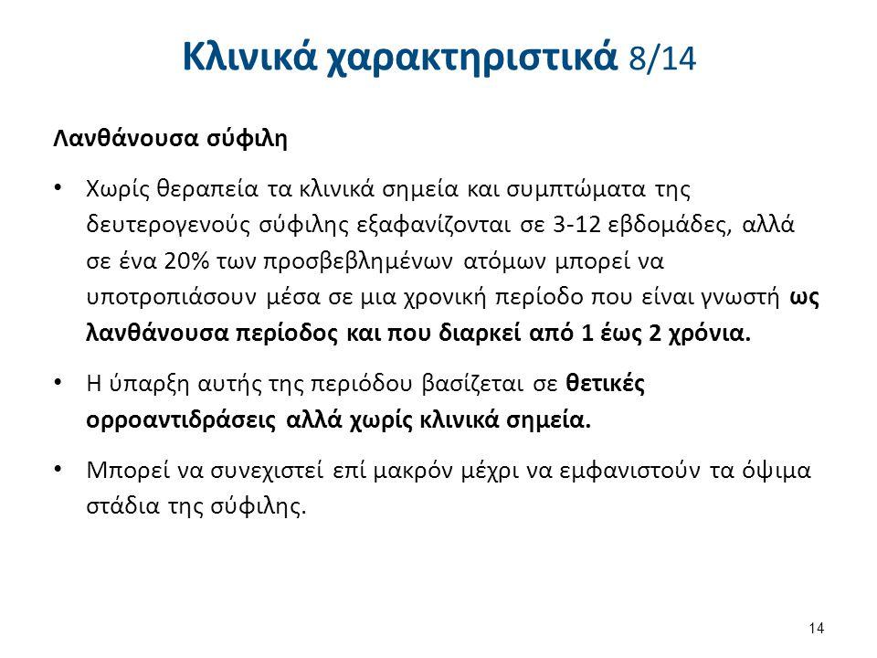 Κλινικά χαρακτηριστικά 8/14 Λανθάνουσα σύφιλη Χωρίς θεραπεία τα κλινικά σημεία και συμπτώματα της δευτερογενούς σύφιλης εξαφανίζονται σε 3-12 εβδομάδε