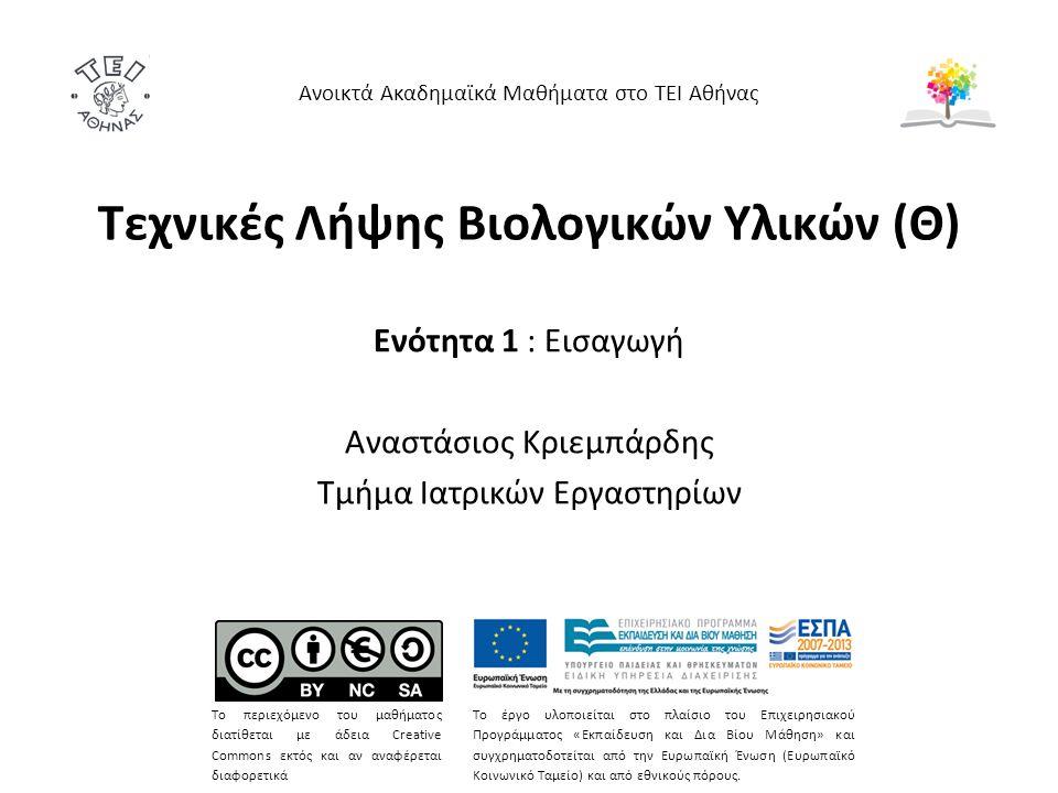 Τεχνικές Λήψης Βιολογικών Υλικών (Θ) Ενότητα 1 : Εισαγωγή Αναστάσιος Κριεμπάρδης Τμήμα Ιατρικών Εργαστηρίων Ανοικτά Ακαδημαϊκά Μαθήματα στο ΤΕΙ Αθήνας Το περιεχόμενο του μαθήματος διατίθεται με άδεια Creative Commons εκτός και αν αναφέρεται διαφορετικά Το έργο υλοποιείται στο πλαίσιο του Επιχειρησιακού Προγράμματος «Εκπαίδευση και Δια Βίου Μάθηση» και συγχρηματοδοτείται από την Ευρωπαϊκή Ένωση (Ευρωπαϊκό Κοινωνικό Ταμείο) και από εθνικούς πόρους.