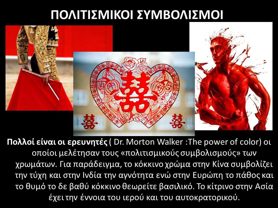 ΠΟΛΙΤΙΣΜΙΚΟΙ ΣΥΜΒΟΛΙΣΜΟΙ Πολλοί είναι οι ερευνητές ( Dr. Μorton Walker :The power of color) οι οποίοι μελέτησαν τους «πολιτισμικούς συμβολισμούς» των