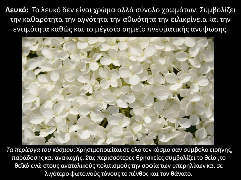 Λευκό: Το λευκό δεν είναι χρώμα αλλά σύνολο χρωμάτων. Συμβολίζει την καθαρότητα την αγνότητα την αθωότητα την ειλικρίνεια και την εντιμότητα καθώς και