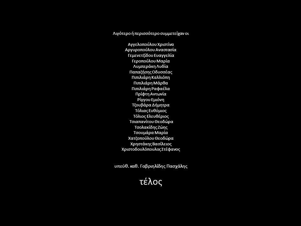 Λιγότερο ή περισσότερο συμμετείχαν οι Αγγελοπούλου Χριστίνα Αργυροπούλου Αναστασία Γεμενετζίδου Ευαγγελία Γεροπούλου Μαρία Λυμπεράκη Λυδία Παπαζήσης Οδυσσέας Πιπιλιάρη Καλλιόπη Πιπιλιάρη Μάρθα Πιπιλιάρη Ραφαέλα Πρίφτη Αντωνία Ρίγγου Εμιόνη Τζουβάρα Δήμητρα Τόλιας Ευθύμιος Τόλιος Ελευθέριος Τσιαπανίτου Θεοδώρα Τσολακίδης Ζώης Τσουμάρα Μαρία Χατζοπούλου Θεοδώρα Χρηστάκης Βασίλειος Χριστοδουλόπουλος Στέφανος υπεύθ.