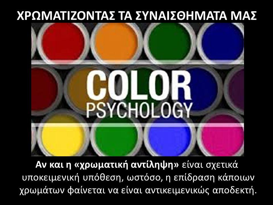 Αν και η «χρωματική αντίληψη» είναι σχετικά υποκειμενική υπόθεση, ωστόσο, η επίδραση κάποιων χρωμάτων φαίνεται να είναι αντικειμενικώς αποδεκτή. ΧΡΩΜΑ