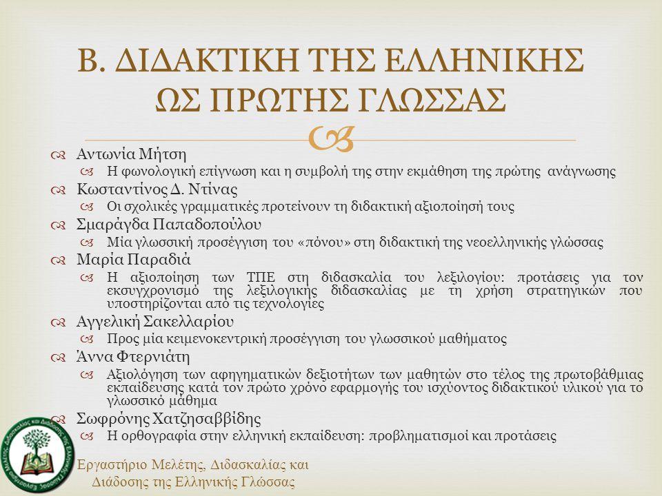 Εργαστήριο Μελέτης, Διδασκαλίας και Διάδοσης της Ελληνικής Γλώσσας   Γιώργος Ανδρουλάκης  Με πρόσχημα την αντικειμενικότητα: προβλήματα στη χρήση των τεστ γλωσσομάθειας ως κριτηρίου για την πολιτογράφηση των μεταναστών/-ριών και η απαίτηση για κοινωνιογλωσσολογική έρευνα  Αργύρης Αρχάκης  Γλωσσική πολιτική για τη διδασκαλία της ελληνικής ως δεύτερης/ξένης γλώσσας: εισαγωγικές παρατηρήσεις  Ευγενία Βασιλάκη  Μία άλλη άποψη για τη διδασκαλία της άποψης  Ιωάννης Γαλαντόμος  Εφαρμοσμένη γνωστική γλωσσολογία και διδασκαλία μίας δεύτερης/ξένης γλώσσας  Μαρία Παπαδοδπούλου  «Επι-μένοντας ελληνικά»: ο σχεδιασμός ενός εκπαιδευτικού υλικού για τη μάθηση της ελληνικής γλώσσας από μετανάστες  Ελένη Σέλλα-Μάζη  Τα λάθη στη μετάφραση ως μηχανισμός κατάκτησης της ξένης γλώσσας: η διδασκαλία της τουρκικής σε ελληνόφωνους ομιλητές  Ελένη Σκούρτου  Μαθαίνοντας με μαθητές Ρομά: εμπειρίες γραμματισμού  Ρούλα Τσοκαλίδου  Διγλωσσία και εκπαίδευση: από τη θεωρία στην πράξη και στην κοινωνική δράση Γ.