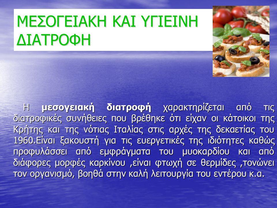 ΜΕΣΟΓΕΙΑΚΗ ΚΑΙ ΥΓΙΕΙΝΗ ΔΙΑΤΡΟΦΗ Η μεσογειακή διατροφή χαρακτηρίζεται από τις διατροφικές συνήθειες που βρέθηκε ότι είχαν οι κάτοικοι της Κρήτης και τη