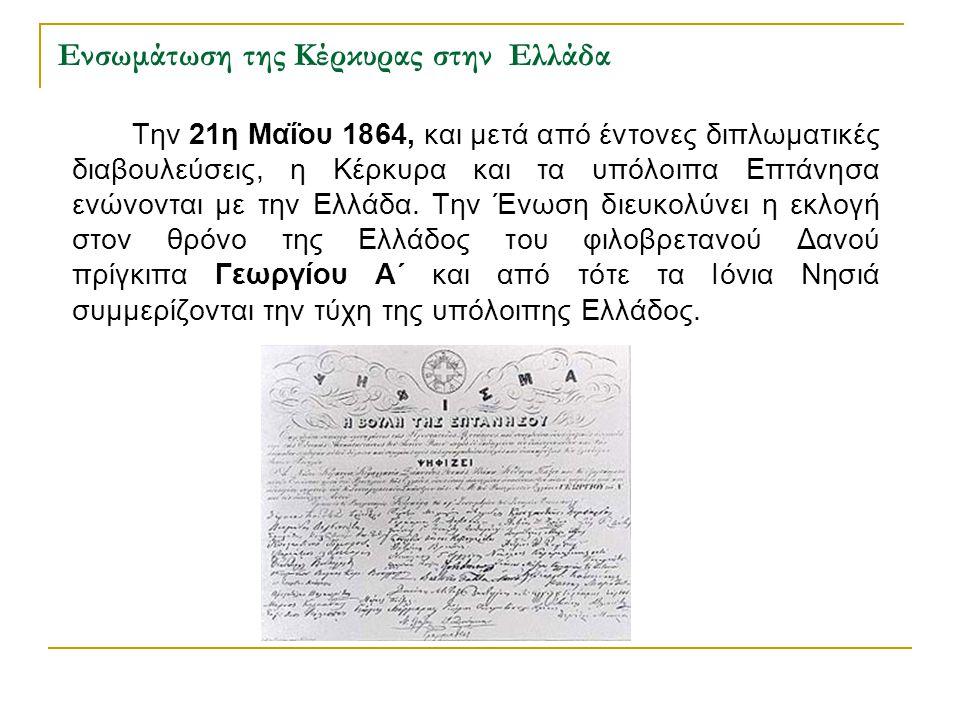 Ενσωμάτωση της Κέρκυρας στην Ελλάδα Την 21η Μαΐου 1864, και μετά από έντονες διπλωματικές διαβουλεύσεις, η Κέρκυρα και τα υπόλοιπα Επτάνησα ενώνονται