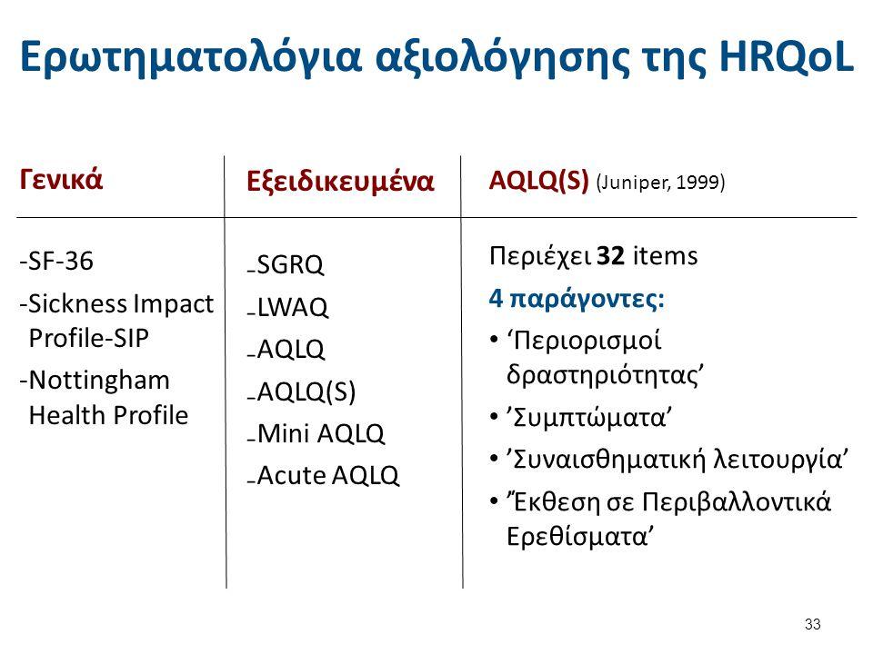 Ερωτηματολόγια αξιολόγησης της HRQoL Εξειδικευμένα ₋SGRQ ₋LWAQ ₋AQLQ ₋AQLQ(S) ₋Mini AQLQ ₋Acute AQLQ 33 Γενικά ‐SF-36 ‐Sickness Impact Profile-SIP ‐No