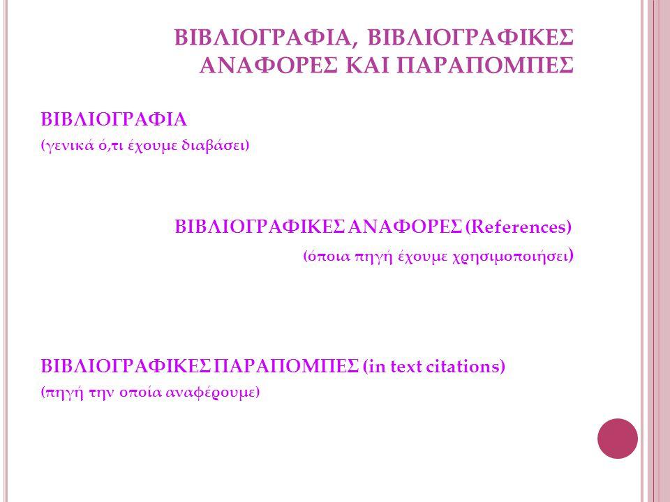 ΒΙΒΛΙΟΓΡΑΦΙΑ, ΒΙΒΛΙΟΓΡΑΦΙΚΕΣ ΑΝΑΦΟΡΕΣ ΚΑΙ ΠΑΡΑΠΟΜΠΕΣ ΒΙΒΛΙΟΓΡΑΦΙΑ (γενικά ό,τι έχουμε διαβάσει) ΒΙΒΛΙΟΓΡΑΦΙΚΕΣ ΑΝΑΦΟΡΕΣ (References) (όποια πηγή έχουμε χρησιμοποιήσει ) ΒΙΒΛΙΟΓΡΑΦΙΚΕΣ ΠΑΡΑΠΟΜΠΕΣ (in text citations) (πηγή την οποία αναφέρουμε)