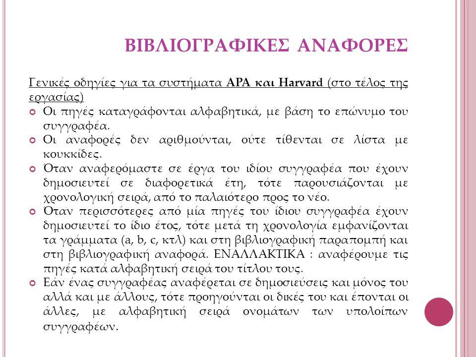 ΒΙΒΛΙΟΓΡΑΦΙΚΕΣ ΑΝΑΦΟΡΕΣ Γενικές οδηγίες για τα συστήματα APA και Harvard (στο τέλος της εργασίας) Οι πηγές καταγράφονται αλφαβητικά, µε βάση το επώνυμο του συγγραφέα.