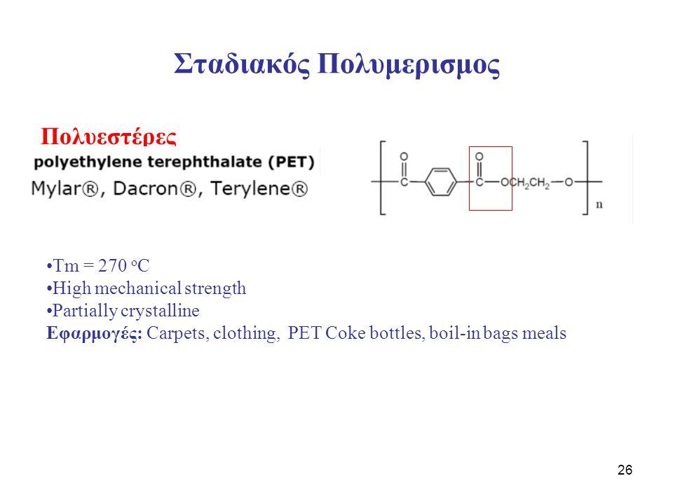 26 Σταδιακός Πολυμερισμος Πολυεστέρες Τm = 270 o C High mechanical strength Partially crystalline Εφαρμογές: Carpets, clothing, PET Coke bottles, boil-in bags meals