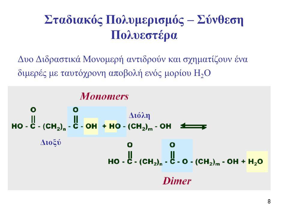 8 Σταδιακός Πολυμερισμός – Σύνθεση Πολυεστέρα Δυο Διδραστικά Μονομερή αντιδρούν και σχηματίζουν ένα διμερές με ταυτόχρονη αποβολή ενός μορίου Η 2 Ο Δι